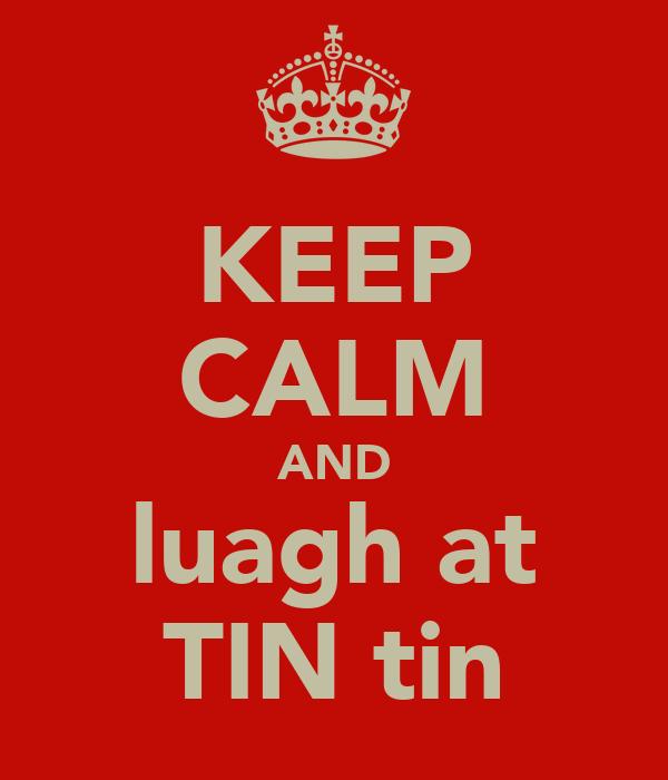 KEEP CALM AND luagh at TIN tin