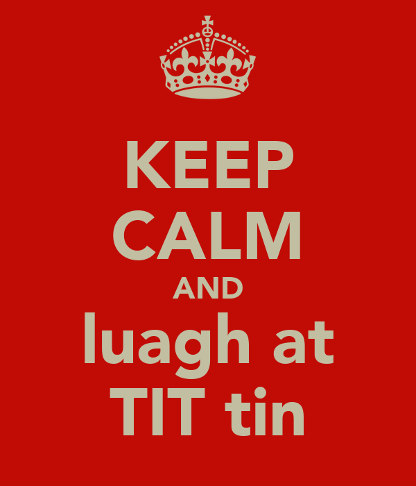 KEEP CALM AND luagh at TIT tin