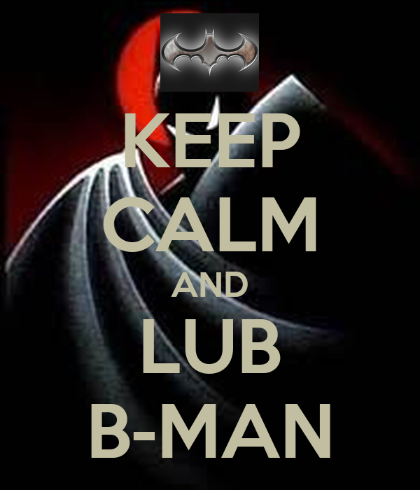 KEEP CALM AND LUB B-MAN