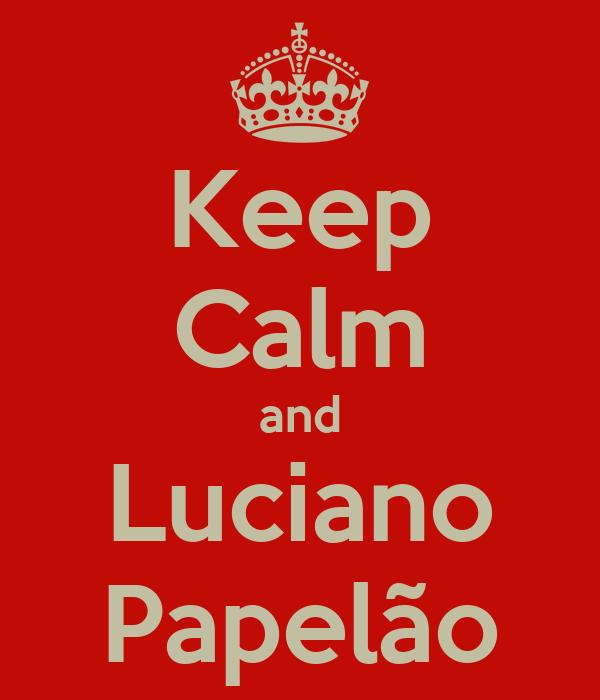 Keep Calm and Luciano Papelão