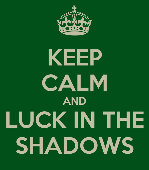 KEEP CALM AND LUCK IN THE SHADOWS