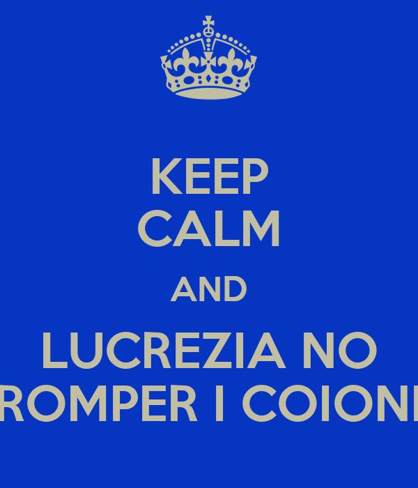 KEEP CALM AND LUCREZIA NO ROMPER I COIONI