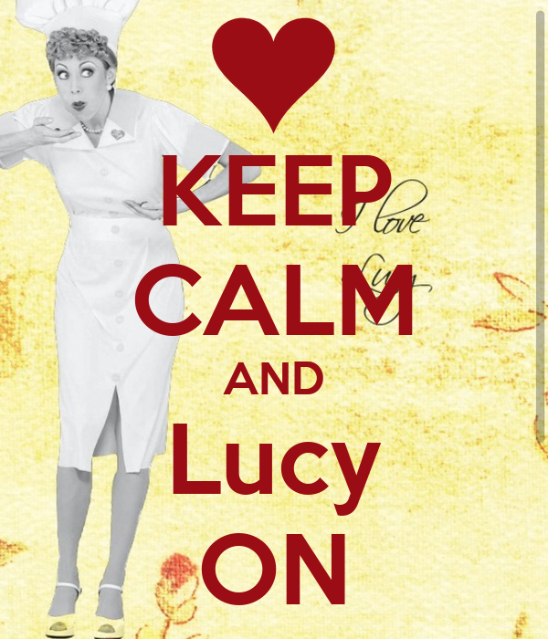 KEEP CALM AND Lucy ON