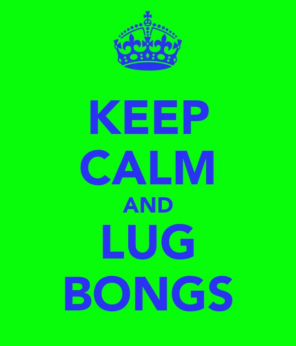 KEEP CALM AND LUG BONGS