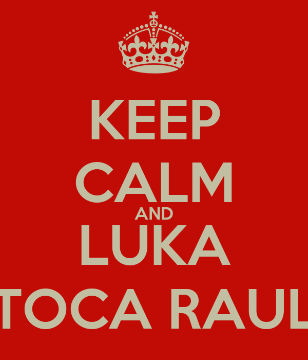 KEEP CALM AND LUKA TOCA RAUL