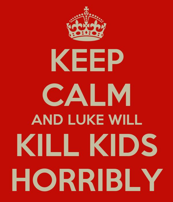 KEEP CALM AND LUKE WILL KILL KIDS HORRIBLY
