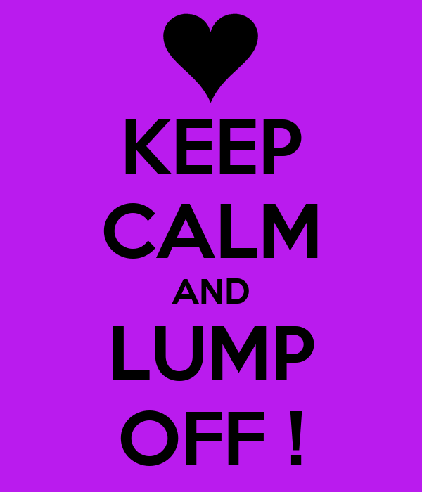 KEEP CALM AND LUMP OFF !