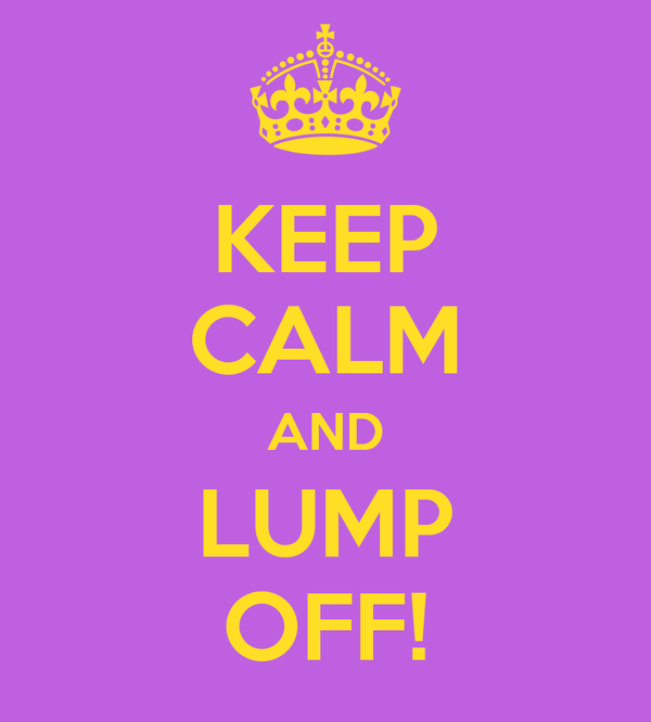 KEEP CALM AND LUMP OFF!