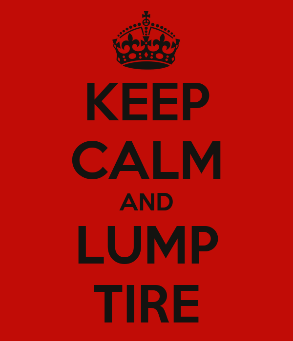 KEEP CALM AND LUMP TIRE