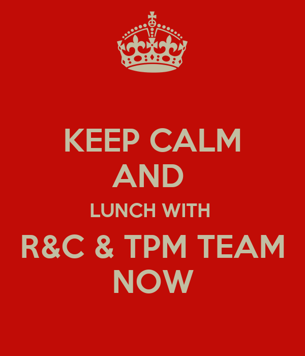 KEEP CALM AND  LUNCH WITH  R&C & TPM TEAM NOW