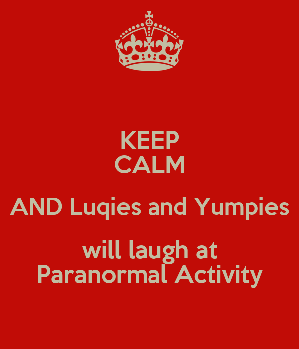 KEEP CALM AND Luqies and Yumpies will laugh at Paranormal Activity