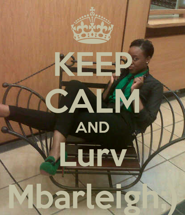 KEEP CALM AND Lurv Mbarleigh;)
