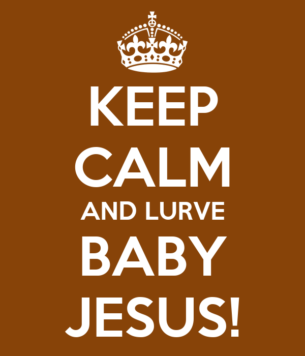 KEEP CALM AND LURVE BABY JESUS!