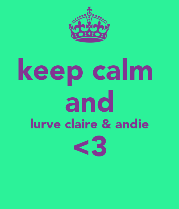 keep calm  and lurve claire & andie <3