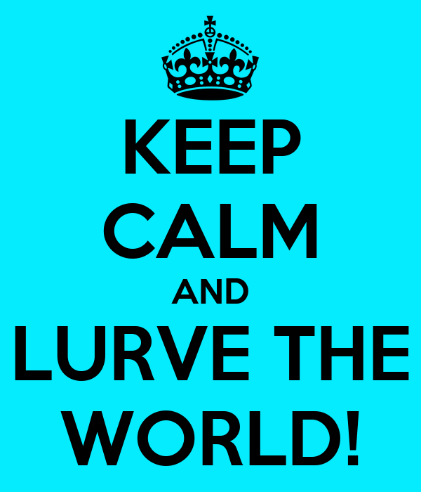 KEEP CALM AND LURVE THE WORLD!