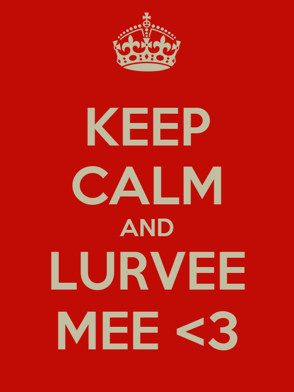 KEEP CALM AND LURVEE MEE <3