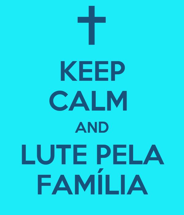 KEEP CALM  AND LUTE PELA FAMÍLIA