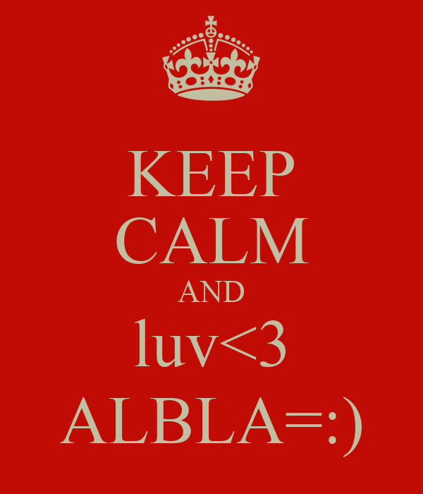 KEEP CALM AND luv<3 ALBLA=:)