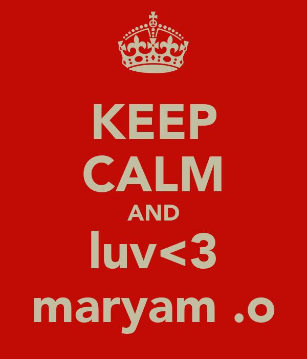 KEEP CALM AND luv<3 maryam .o