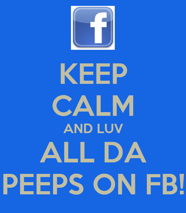 KEEP CALM AND LUV ALL DA PEEPS ON FB!