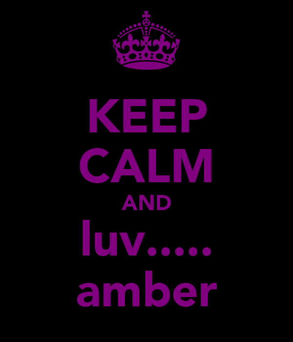KEEP CALM AND luv..... amber