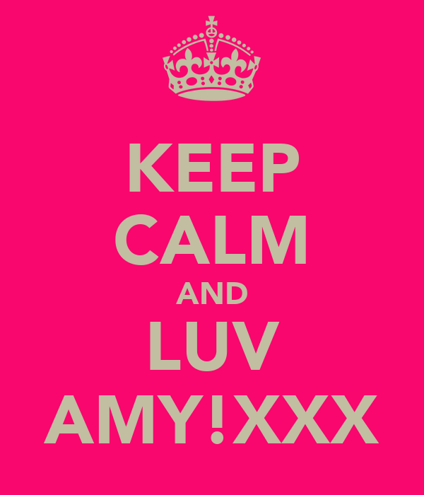 KEEP CALM AND LUV AMY!XXX