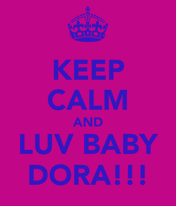 KEEP CALM AND LUV BABY DORA!!!