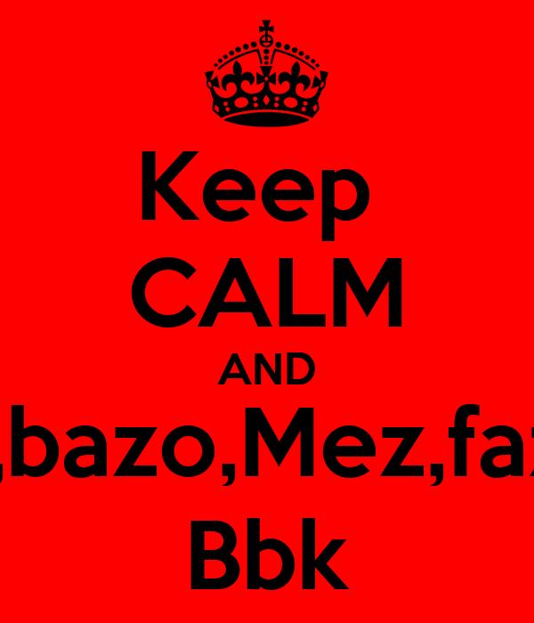 Keep  CALM AND Luv billy,bazo,Mez,faz n jibby  Bbk