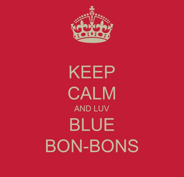 KEEP CALM AND LUV BLUE BON-BONS