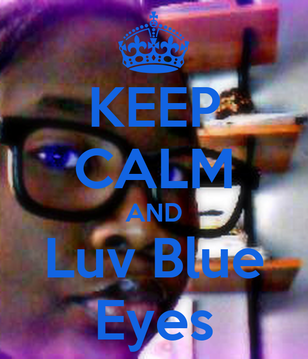 KEEP CALM AND Luv Blue Eyes