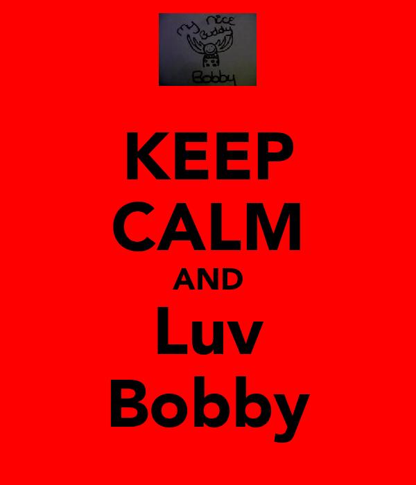 KEEP CALM AND Luv Bobby