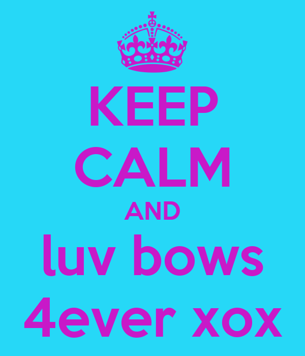 KEEP CALM AND luv bows 4ever xox