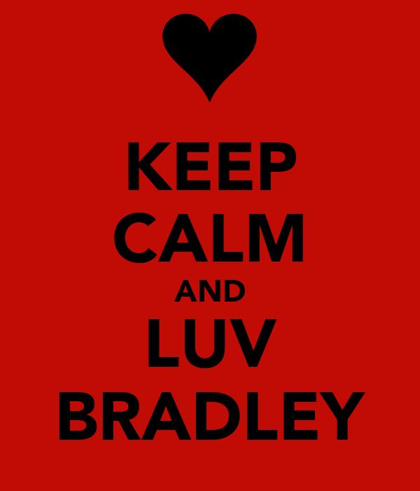 KEEP CALM AND LUV BRADLEY