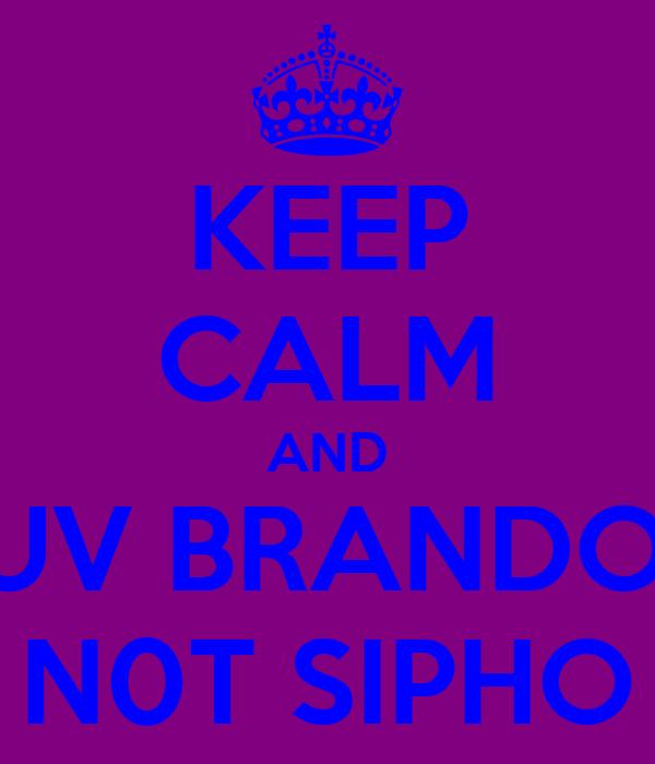 KEEP CALM AND LUV BRANDON N0T SIPHO