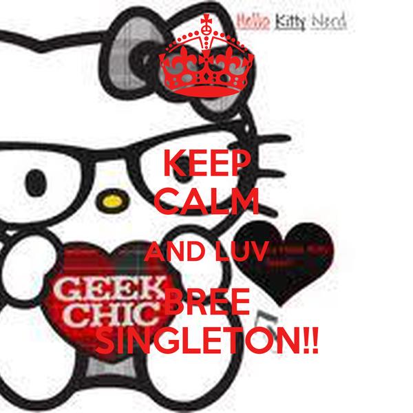 KEEP CALM AND LUV BREE SINGLETON!!