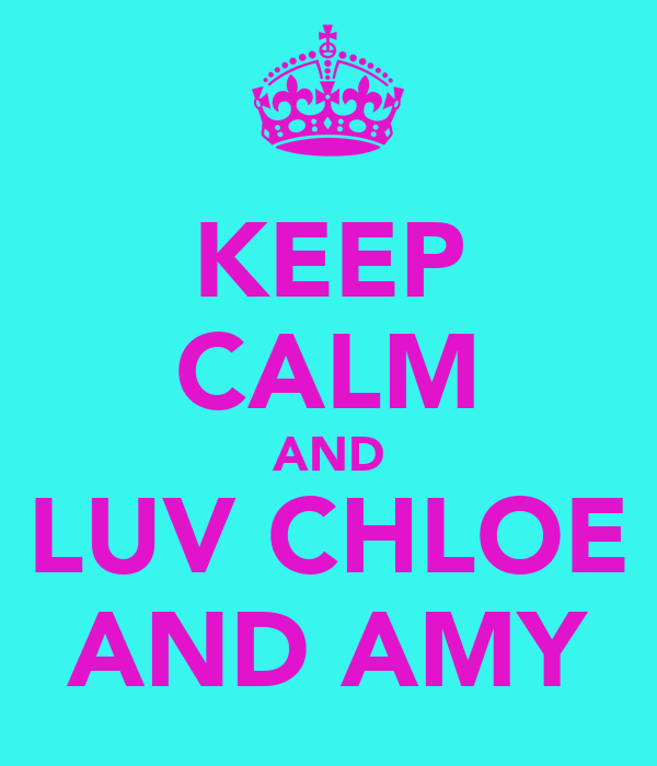 KEEP CALM AND LUV CHLOE AND AMY