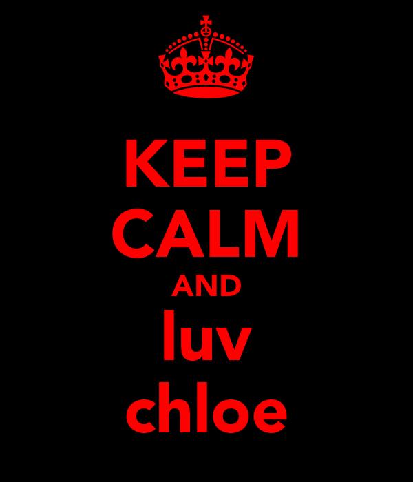 KEEP CALM AND luv chloe