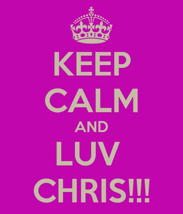 KEEP CALM AND LUV  CHRIS!!!