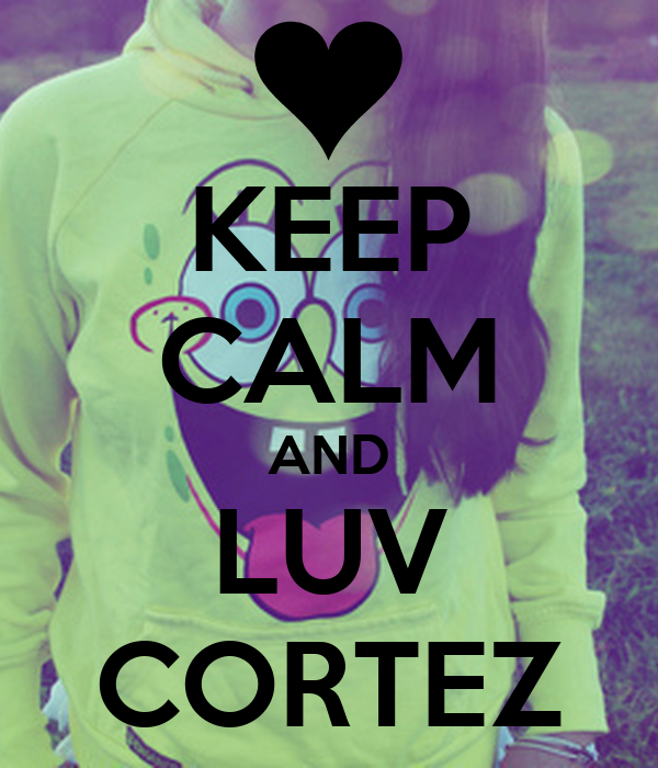 KEEP CALM AND LUV CORTEZ