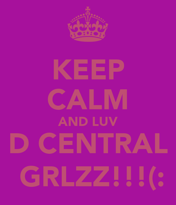 KEEP CALM AND LUV D CENTRAL  GRLZZ!!!(: