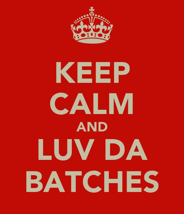 KEEP CALM AND LUV DA BATCHES