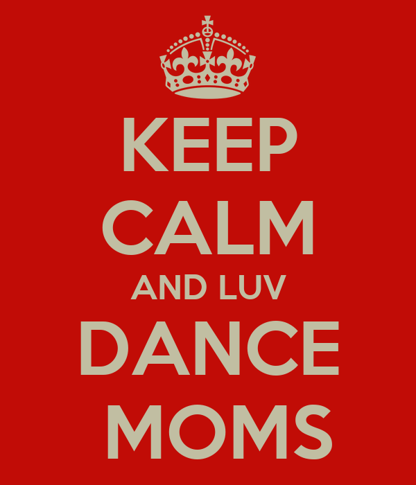 KEEP CALM AND LUV DANCE  MOMS