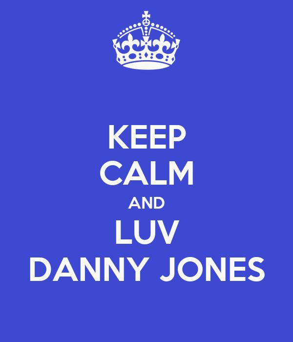 KEEP CALM AND LUV DANNY JONES