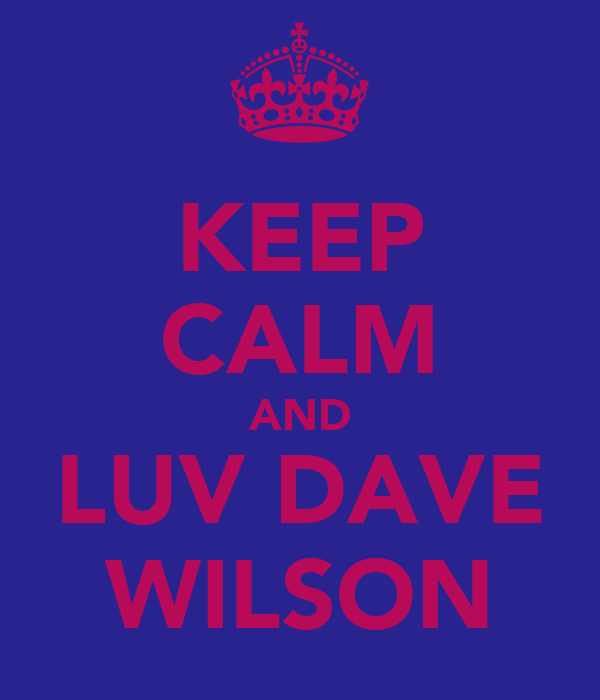KEEP CALM AND LUV DAVE WILSON