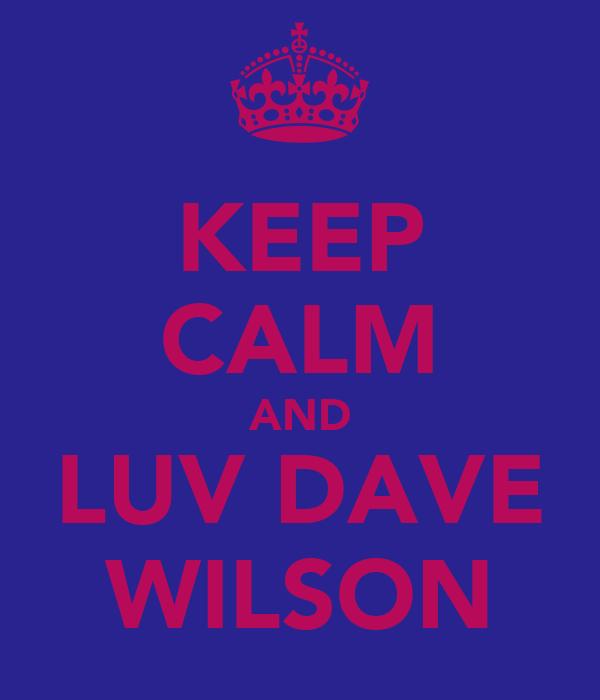 KEEP CALM AND LUV DAVE WILSON