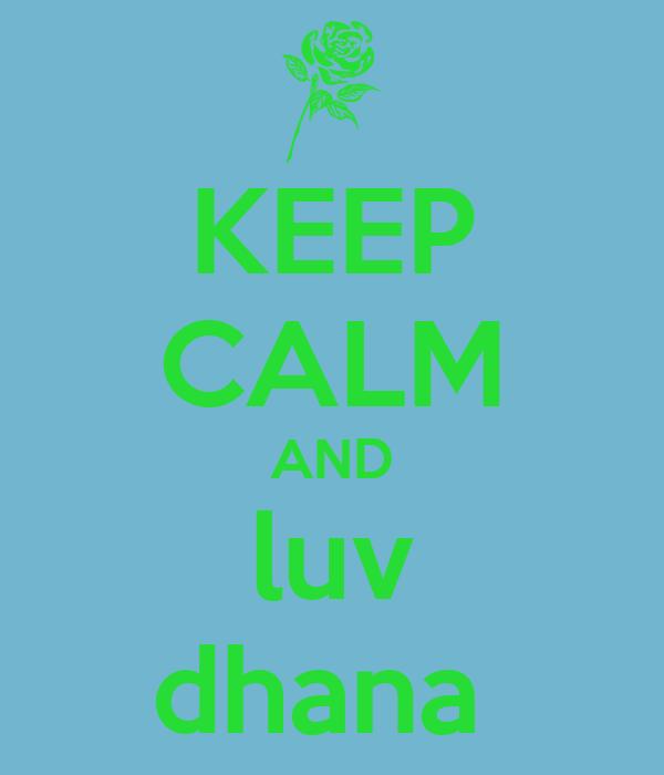 KEEP CALM AND luv dhana