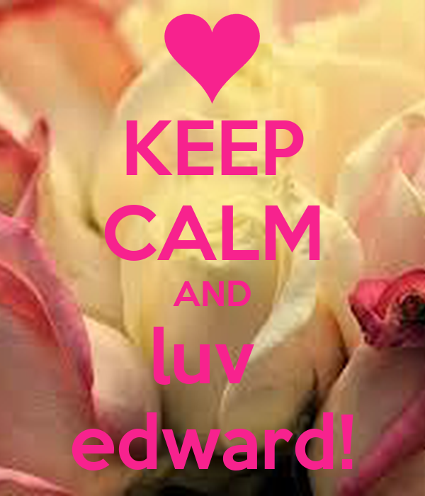 KEEP CALM AND luv  edward!