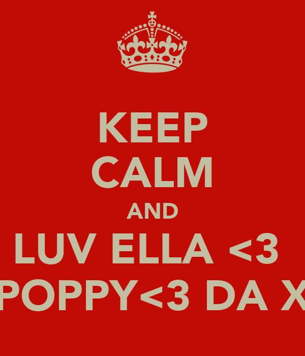 KEEP CALM AND LUV ELLA <3  POPPY<3 DA X