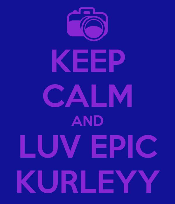 KEEP CALM AND LUV EPIC KURLEYY