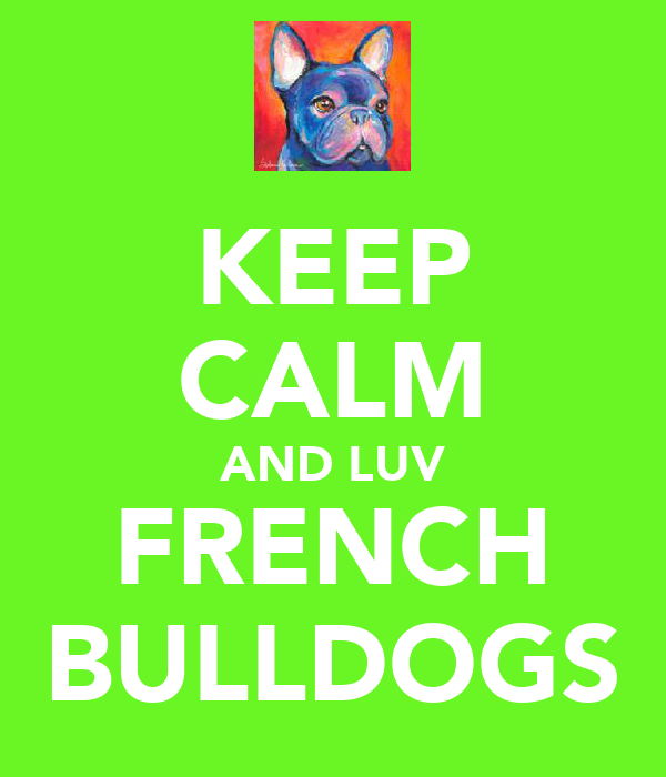 KEEP CALM AND LUV FRENCH BULLDOGS